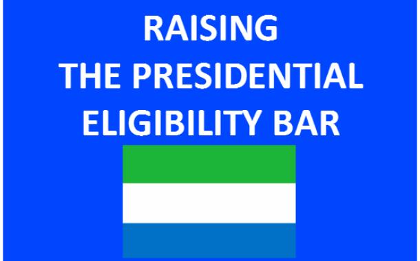 Sierra Leone:- RAISING THE PRESIDENTIAL ELIGIBILITY BAR